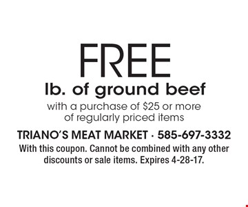 FREE lb. of ground beef with a purchase of $25 or more of regularly priced items. With this coupon. Cannot be combined with any other discounts or sale items. Expires 4-28-17.