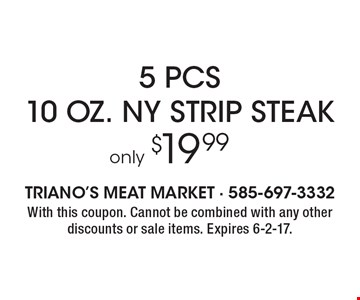 Only $19.99 For  5 pcs. 10 oz. NY Strip Steak. With this coupon. Cannot be combined with any other discounts or sale items. Expires 6-2-17.