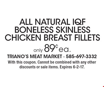 Only 89¢ ea. for All natural IQF boneless skinless chicken breast fillets. With this coupon. Cannot be combined with any other discounts or sale items. Expires 6-2-17.