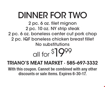 Dinner For Two - 2 pc. 6 oz. filet mignon, 2 pc. 10 oz. NY strip steak, 2 pc. 6 oz. boneless center cut pork chop, 2 pc. IQF boneless chicken breast fillet. All for $19.99. No substitutions. With this coupon. Cannot be combined with any other discounts or sale items. Expires 6-30-17.