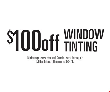 $100 off WINDOW TINTING. Minimum purchase required. Certain restrictions apply. Call for details. Offer expires 3/24/17.