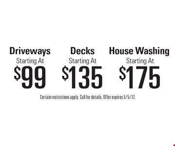Starting At $175 House Washing OR Starting At $135 Decks OR Starting At $99 Driveways. Certain restrictions apply. Call for details. Offer expires 5/5/17.