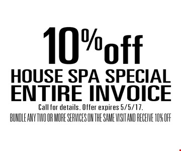 HOUSE SPA SPECIAL 10% off ENTIRE INVOICE BUNDLE ANY TWO OR MORE SERVICES ON THE SAME VISIT AND RECEIVE 10% OFF. Call for details. Offer expires 5/5/17.