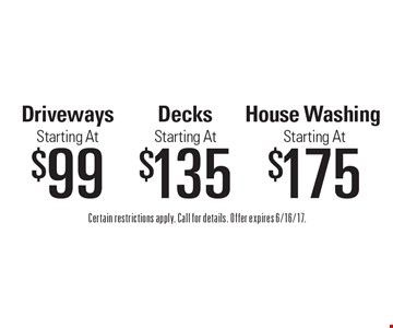 Starting At $175 House Washing. Starting A t$135 Decks. Starting A $99 Driveways. . Certain restrictions apply. Call for details. Offer expires 6/16/17.