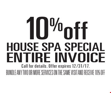HOUSE SPA SPECIAL 10% off ENTIRE INVOICE BUNDLE ANY TWO OR MORE SERVICES ON THE SAME VISIT AND RECEIVE 10% OFF. Call for details. Offer expires 12/31/17.