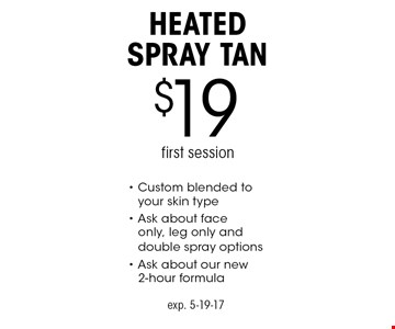 $19 heated spray tan. First session. Custom blended to your skin type. Ask about face only, leg only and double spray options. Ask about our new 2-hour formula. exp. 5-19-17.