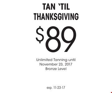 $89 Tan 'Til Thanksgiving. Unlimited Tanning until November 23, 2017 Bronze Level. exp. 11-23-17
