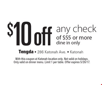 $10 off any check of $55 or more. Dine in only. With this coupon at Katonah location only. Not valid on holidays. Only valid on dinner menu. Limit 1 per table. Offer expires 5/26/17.