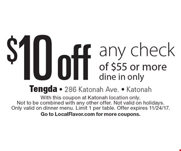 $10 off any check of $55 or more. Dine in only. With this coupon at Katonah location only. Not to be combined with any other offer. Not valid on holidays. Only valid on dinner menu. Limit 1 per table. Offer expires 11/24/17. Go to LocalFlavor.com for more coupons.