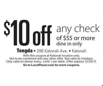 $10 off any check of $55 or more. Dine in only. With this coupon at Katonah location only. Not to be combined with any other offer. Not valid on holidays. Only valid on dinner menu. Limit 1 per table. Offer expires 12/29/17. Go to LocalFlavor.com for more coupons.
