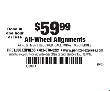 $59.99 All-Wheel Alignments, Appointment required. Call today to schedule. Done in one hour or less. With this coupon. Not valid with other offers or prior services. Exp. 12/8/17.