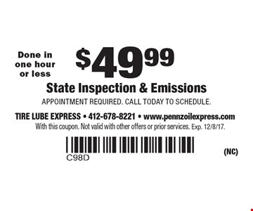 $49.99 State Inspection & Emissions, Appointment required. Call today to schedule. Done in one hour or less. With this coupon. Not valid with other offers or prior services. Exp. 12/8/17.