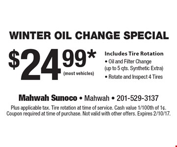 $24.99*(most vehicles) WINTER Oil Change Special Includes Tire Rotation - Oil and Filter Change (up to 5 qts. Synthetic Extra) - Rotate and Inspect 4 Tires. Plus applicable tax. Tire rotation at time of service. Cash value 1/100th of 1¢. Coupon required at time of purchase. Not valid with other offers. Expires 2/10/17.