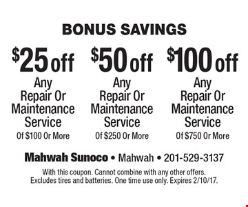 Bonus Savings $50 off Any Repair Or Maintenance Service Of $250 Or More. $100 off Any Repair Or Maintenance Service Of $750 Or More. $25 off Any Repair Or Maintenance Service Of $100 Or More. . With this coupon. Cannot combine with any other offers. Excludes tires and batteries. One time use only. Expires 2/10/17.