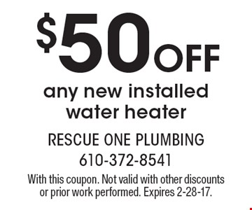 $50 Off any new installed water heater. With this coupon. Not valid with other discounts or prior work performed. Expires 2-28-17.