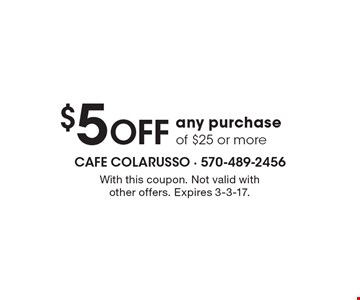 $5 OFF any purchase of $25 or more. With this coupon. Not valid with other offers. Expires 3-3-17.