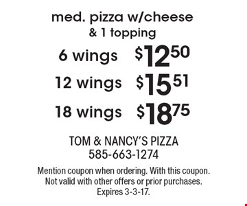 $12.50 6 wings. Med. pizza w/cheese & 1 topping OR $15.51 12 wings. Med. pizza w/cheese & 1 topping OR $18.75 18 wings. Med. pizza w/cheese & 1 topping. Mention coupon when ordering. With this coupon. Not valid with other offers or prior purchases. Expires 3-3-17.