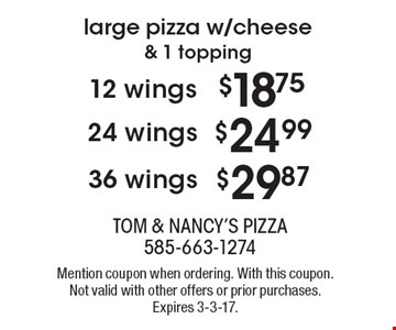 $18.75 12 wings. Large pizza w/cheese & 1 topping OR $24.99 24 wings. Large pizza w/cheese & 1 topping OR $29.87 36 wings. Large pizza w/cheese & 1 topping. Mention coupon when ordering. With this coupon. Not valid with other offers or prior purchases. Expires 3-3-17.