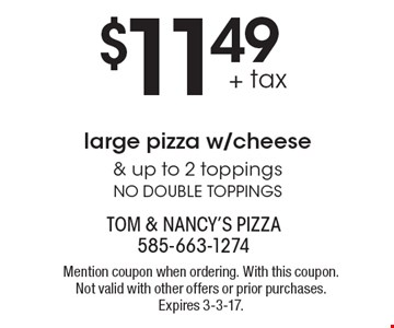 $11.49 + tax large pizza w/cheese & up to 2 toppings. No double toppings. Mention coupon when ordering. With this coupon. Not valid with other offers or prior purchases. Expires 3-3-17.