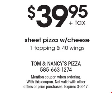 $39.95 + tax sheet pizza w/cheese. 1 topping & 40 wings. Mention coupon when ordering. With this coupon. Not valid with other offers or prior purchases. Expires 3-3-17.