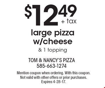 $12.49 + tax large pizza w/cheese & 1 topping. Mention coupon when ordering. With this coupon. Not valid with other offers or prior purchases. Expires 4-28-17.