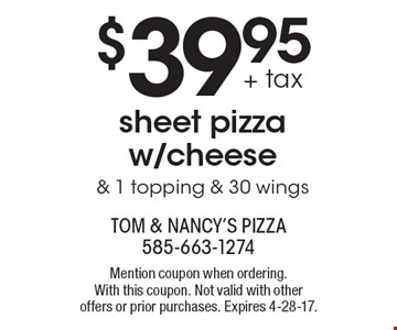 $39.95 + tax sheet pizza w/cheese & 1 topping & 30 wings. Mention coupon when ordering. With this coupon. Not valid with other offers or prior purchases. Expires 4-28-17.