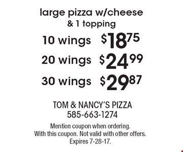 Large pizza w/cheese & 1 topping plus 30 wings for $29.87 OR plus 20 wings for $24.99 OR plus 10 wings for $18.75. Mention coupon when ordering. With this coupon. Not valid with other offers. Expires 7-28-17.