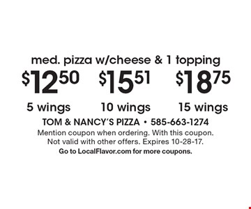 Med. pizza w/cheese & 1 topping 15 wings. $15.51 10 wings. 5 wings. Mention coupon when ordering. With this coupon. Not valid with other offers. Expires 10-28-17. Go to LocalFlavor.com for more coupons.