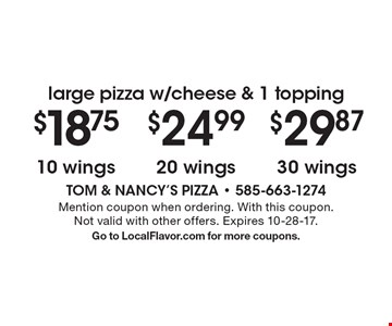 Large pizza w/cheese & 1 topping 30 wings. 20 wings. 10 wings. Mention coupon when ordering. With this coupon. Not valid with other offers. Expires 10-28-17. Go to LocalFlavor.com for more coupons.