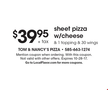 $39.95 + tax sheet pizza w/cheese & 1 topping & 30 wings. Mention coupon when ordering. With this coupon. Not valid with other offers. Expires 10-28-17. Go to LocalFlavor.com for more coupons.