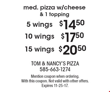 med. pizza w/cheese & 1 topping. 5 wings $14.50. 10 wings $17.50. 15 wings $20.50. Mention coupon when ordering. With this coupon. Not valid with other offers. Expires 11-25-17.