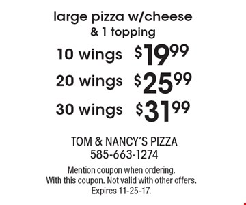 large pizza w/cheese & 1 topping. 10 wings $19.99. 20 wings $25.99. 30 wings $31.99. Mention coupon when ordering. With this coupon. Not valid with other offers. Expires 11-25-17.