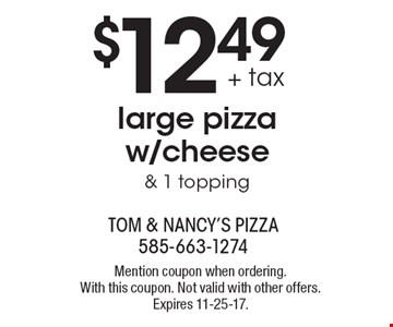 $12.49 + tax large pizza w/cheese  & 1 topping. Mention coupon when ordering. With this coupon. Not valid with other offers. Expires 11-25-17.