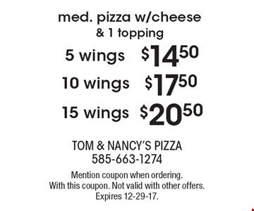 Med. pizza w/cheese & 1 topping. $20.50 15 wings. $17.50 10 wings. $14.50 5 wings. Mention coupon when ordering. With this coupon. Not valid with other offers. Expires 12-29-17.