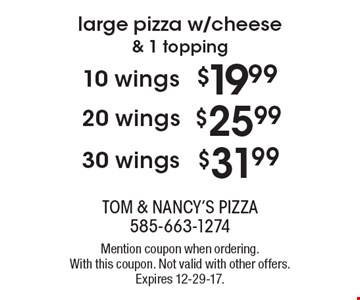 Large pizza w/cheese & 1 topping. $31.99 30 wings. $25.99 20 wings. $19.99 10 wings. Mention coupon when ordering. With this coupon. Not valid with other offers. Expires 12-29-17.