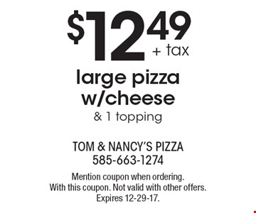 $12.49 + tax large pizza w/cheese & 1 topping. Mention coupon when ordering. With this coupon. Not valid with other offers. Expires 12-29-17.