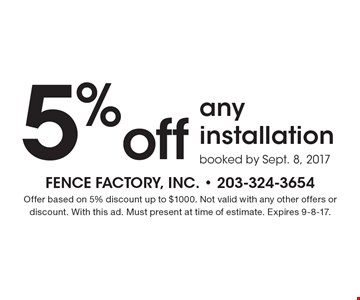 5% off any installation booked by Sept. 8, 2017. Offer based on 5% discount up to $1000. Not valid with any other offers or discount. With this ad. Must present at time of estimate. Expires 9-8-17.