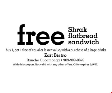 free Shrak flatbread sandwich buy 1, get 1 free of equal or lesser value, with a purchase of 2 large drinks. With this coupon. Not valid with any other offers. Offer expires 6/9/17.