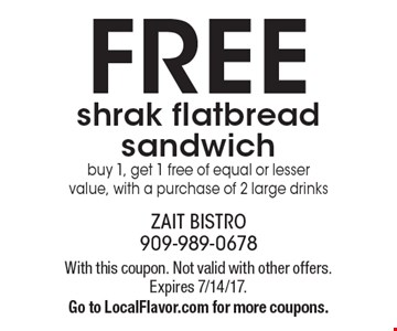 FREE shrak flatbread sandwich buy 1, get 1 free of equal or lesser value, with a purchase of 2 large drinks. With this coupon. Not valid with other offers. Expires 7/14/17. Go to LocalFlavor.com for more coupons.