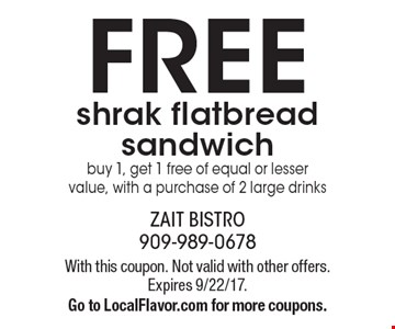 FREE shrak flatbread sandwich buy 1, get 1 free of equal or lesser value, with a purchase of 2 large drinks. With this coupon. Not valid with other offers. Expires 9/22/17. Go to LocalFlavor.com for more coupons.
