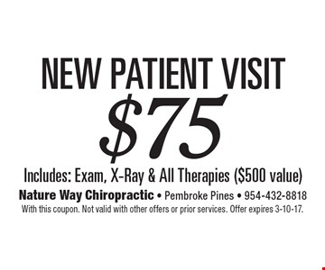 $75 New Patient Visit. Includes: Exam, X-Ray & All Therapies ($500 value). With this coupon. Not valid with other offers or prior services. Offer expires 3-10-17.