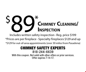 $89* Chimney Cleaning/Inspection. Includes written safety inspection - Reg. price $199*. Prices are per fireplace. Specialty fireplaces $129 and up*. $129 for out-of-area appointments (over 30 miles from Pasadena). With this coupon. Not valid with other offers or prior services. Offer expires 7-14-17.