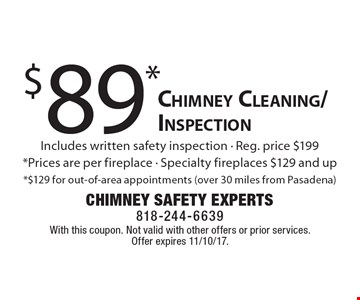 $89* Chimney Cleaning/Inspection Includes written safety inspection - Reg. price $199*Prices are per fireplace - Specialty fireplaces $129 and up *$129 for out-of-area appointments (over 30 miles from Pasadena). With this coupon. Not valid with other offers or prior services. Offer expires 11/10/17.