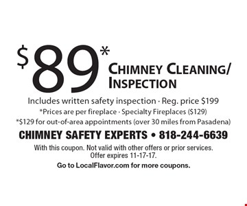$89* Chimney Cleaning/Inspection Includes written safety inspection - Reg. price $199* Prices are per fireplace - Specialty Fireplaces ($129) *$129 for out-of-area appointments (over 30 miles from Pasadena). With this coupon. Not valid with other offers or prior services. Offer expires 11-17-17. Go to LocalFlavor.com for more coupons.