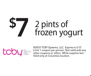 $7 2 pints of frozen yogurt. 2013 TCBY Systems, LLC. Expires 6-2-17. Limit 1 coupon per person. Not valid with any other coupons or offers. While supplies last. Valid only at Columbia location.