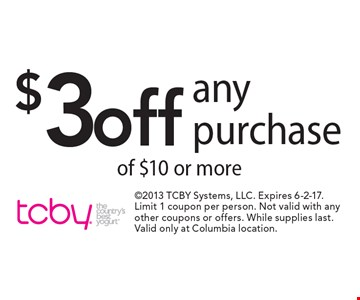 $3off any purchase of $10 or more. 2013 TCBY Systems, LLC. Expires 6-2-17. Limit 1 coupon per person. Not valid with any other coupons or offers. While supplies last. Valid only at Columbia location.