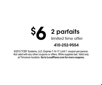 $6 2 parfaits. Limited time offer. ©2013 TCBY Systems, LLC. Expires 7-14-17. Limit 1 coupon per person. Not valid with any other coupons or offers. While supplies last. Valid only at Timonium location. Go to LocalFlavor.com for more coupons.