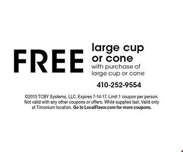 Free large cup or cone with purchase of large cup or cone. ©2013 TCBY Systems, LLC. Expires 7-14-17. Limit 1 coupon per person. Not valid with any other coupons or offers. While supplies last. Valid only at Timonium location. Go to LocalFlavor.com for more coupons.