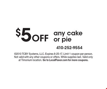 $5 Off any cake or pie. 2013 TCBY Systems, LLC. Expires 8-25-17. Limit 1 coupon per person. Not valid with any other coupons or offers. While supplies last. Valid only at Timonium location. Go to LocalFlavor.com for more coupons.