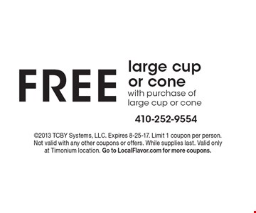free large cup or cone with purchase of large cup or cone. 2013 TCBY Systems, LLC. Expires 8-25-17. Limit 1 coupon per person. Not valid with any other coupons or offers. While supplies last. Valid only at Timonium location. Go to LocalFlavor.com for more coupons.